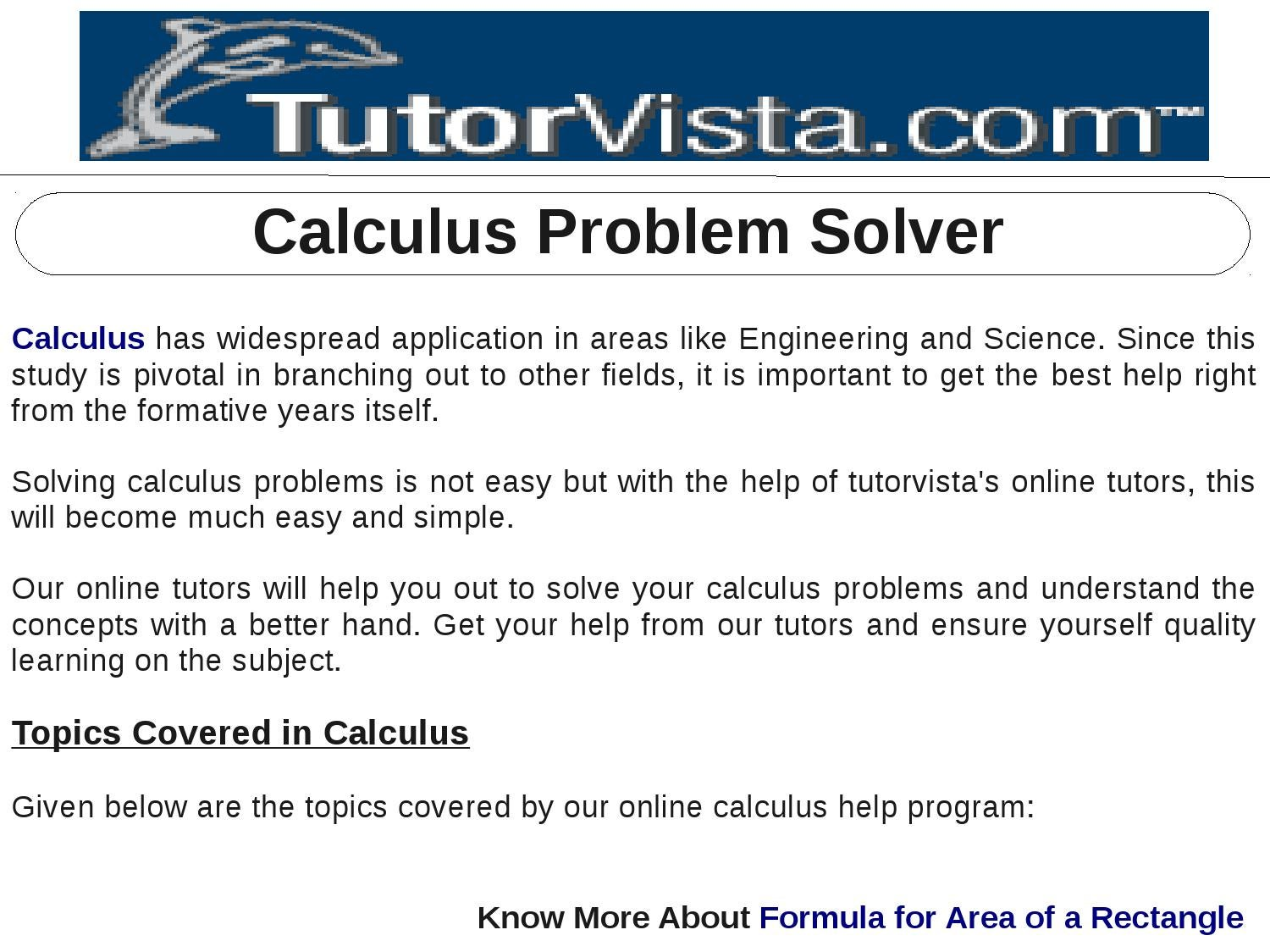 solve my calculus problem Online calculus solver solve integral problems - definite, indefinite integrals online statistics solver solve your probability, combination, permutation problems statistics - find median, mean (arithmetic, geometric, quadratic), mode, dispersion, mormal distributions, t-distribution.