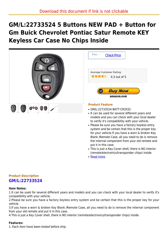 FCC ID: KOBGT04A GM PART #: GM22733524 KEYLESS ENTRY REMOTE CLICKER FOB FOR 2005-2008 PONTIAC G6 MUST BE PROGRAMMED BY A LOCKSMITH OR DEALER