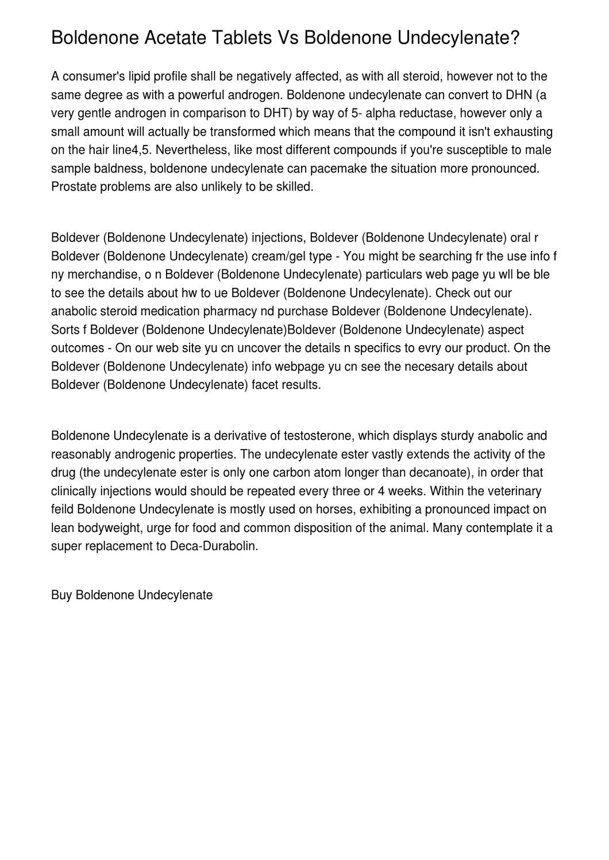 Boldenone Acetate Tablets Vs Boldenone Undecylenate? by