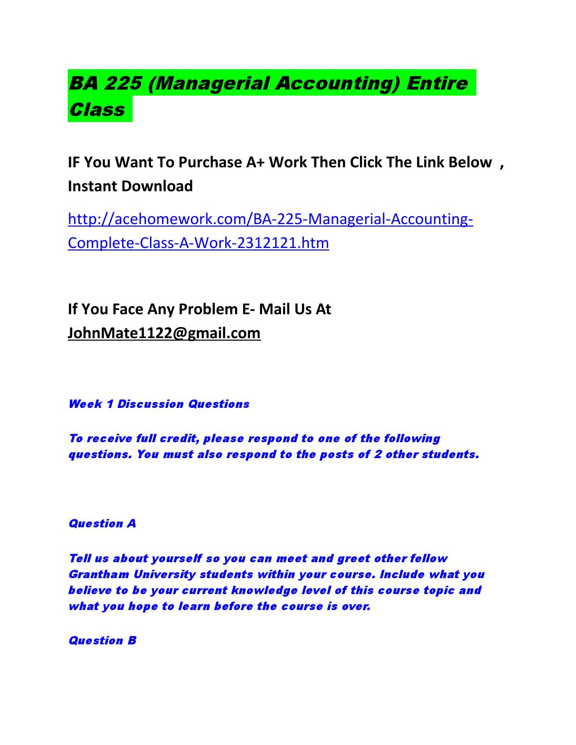 ba 225 managerial accounting If you face any problem then e mail us at johnmate1122@gmailcom ba 225 (managerial accounting) complete class week 1 discussion questions to receive full credit, please respond to one of the following questions.