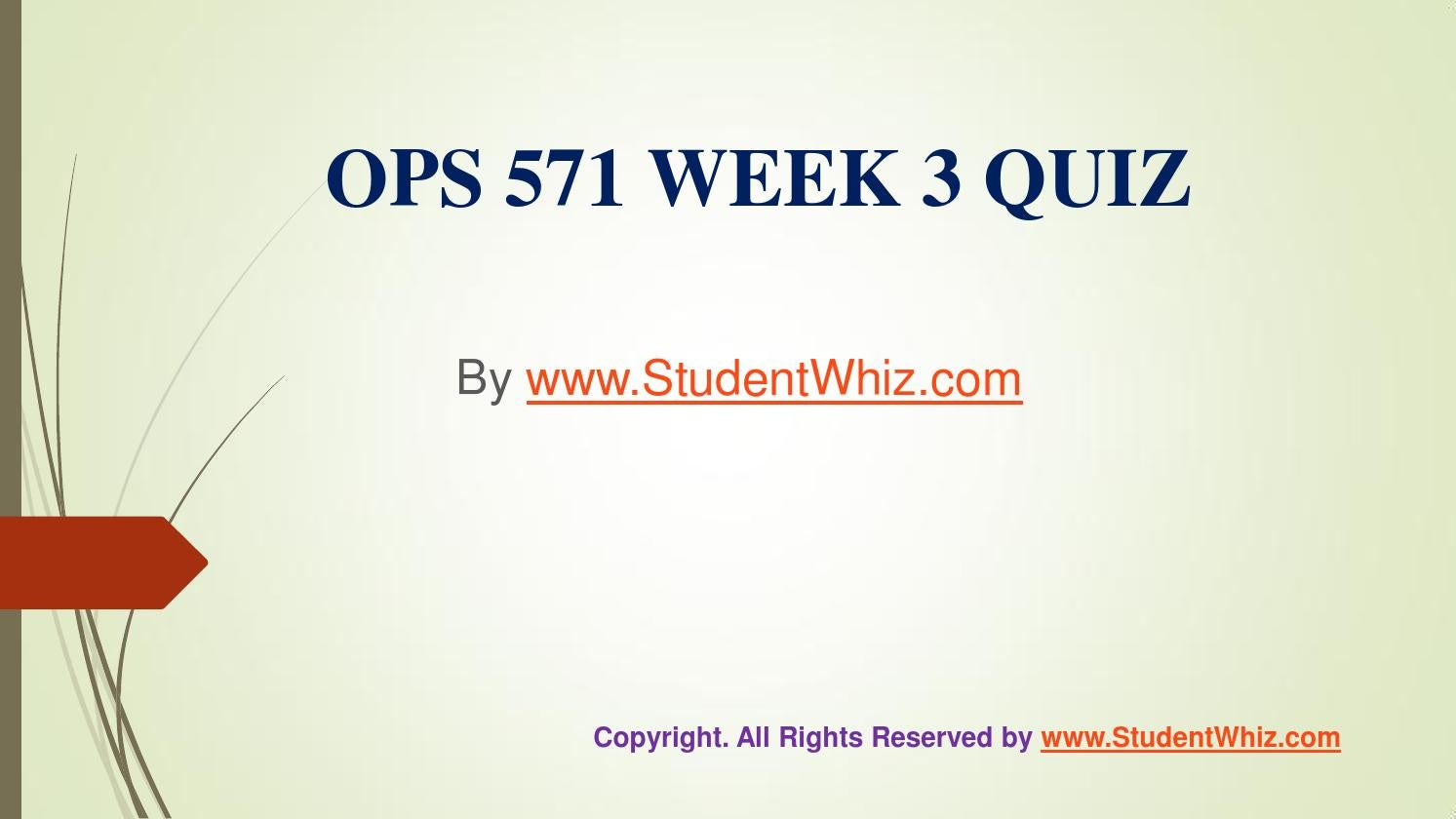 quiz 3 ops 5095 Read this essay on ops 571 week 3 quiz - latest come browse our large digital warehouse of free sample essays get the knowledge you need in order to pass your classes and more.