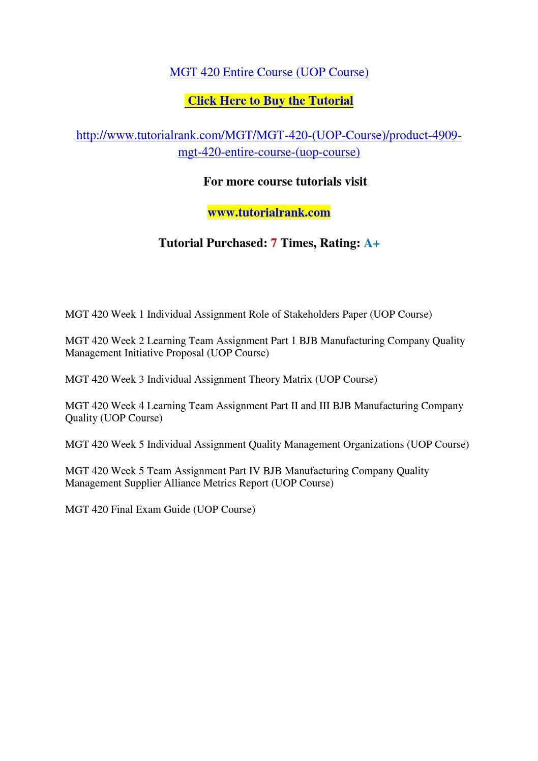 mgt 420 week 1 individual role of stakeholder paper For more course tutorials visit wwwuophelpcom mgt 420 week 1 individual assignment role of stakeholders paper mgt 420 week 2 learning team assignment part 1 bjb manufacturing company quality management initiative proposal mgt 420 week 3 individual assignment theory matrix mgt 420 week 4 learning team assignment part ii & iii bjb manufacturing.