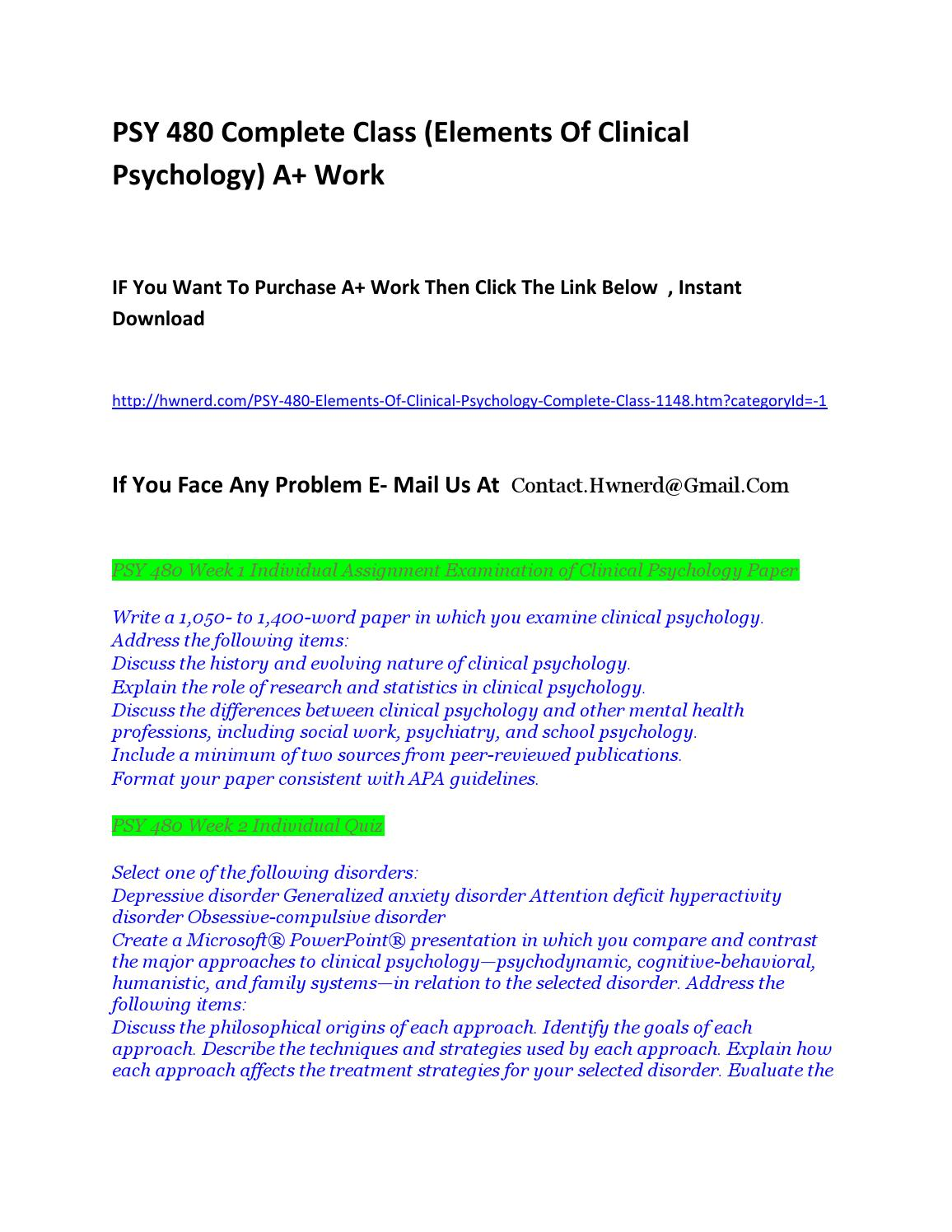 psy 480 complete class elements Write a 1,050- to 1,400-word paper in which you examine clinical psychologyaddress the following items:discuss the history and evolving nature of clinical psychologyexplain the role of research and statistics in clinical psychologydiscuss the differences between clinical psychology and other mental health professions, including social work.