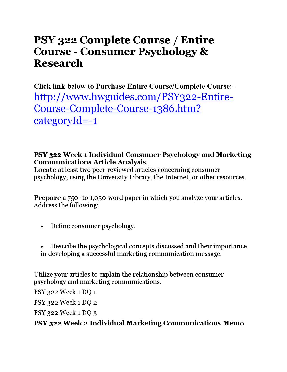psy 322 consumer psychology and research Consumer behavior involves the study of how people--either individually or in groups--acquire, use, experience, discard, and make decisions about goods, serivces, or even lifestyle practices such as socially responsible and healthy eating.