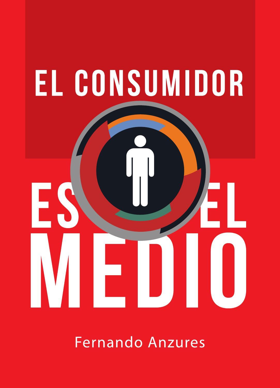El Consumidor Es El Medio de Fernando Anzures by aenishanslins - issuu