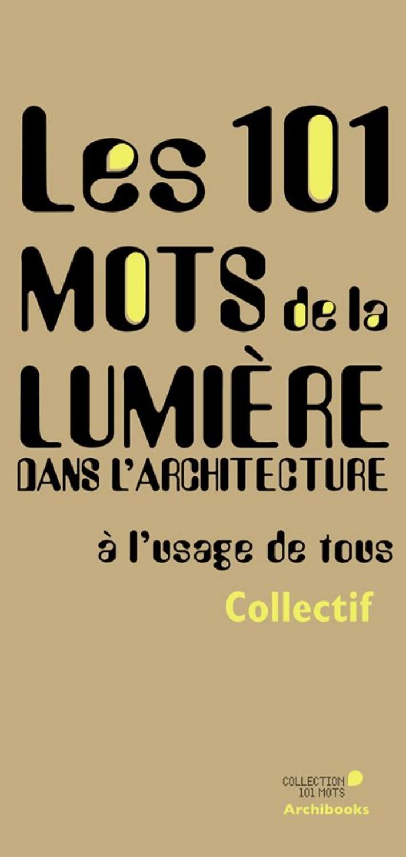 2/3/4/ Les 101 mots de la lumière dans l'architecture / éditions  Archibooks, 2016 by Ateliers 2/3/4/ - issuu