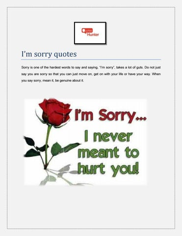 "I'm sorry quotes Sorry is one of the hardest words to say and saying, ""I'm sorry"", takes a lot of guts. Do not just say you are sorry so that you can ..."
