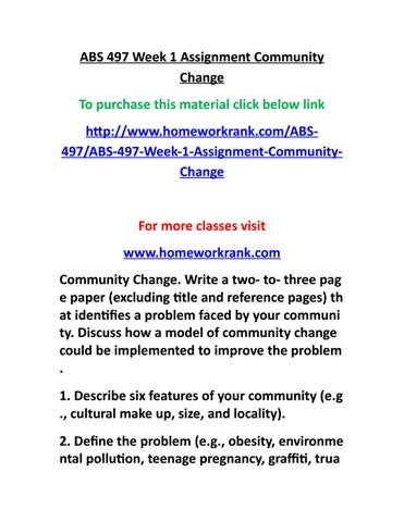 abs 497 week 1 assignment community Abs 497 week 1 assignment community change for more course tutorials visit wwwshoptutorialcomcommunity change write a two- to- three- page paper (excluding title and reference pages) that identifies a problem faced by your community discuss how a model of community change could be implemented to improve the problem.