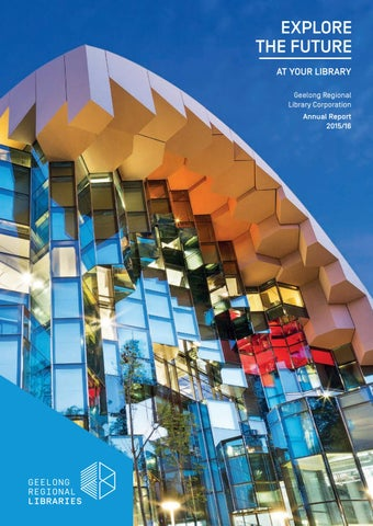 EXPLORE THE FUTURE AT YOUR LIBRARY Geelong Regional Library Corporation  Annual Report 2015/16