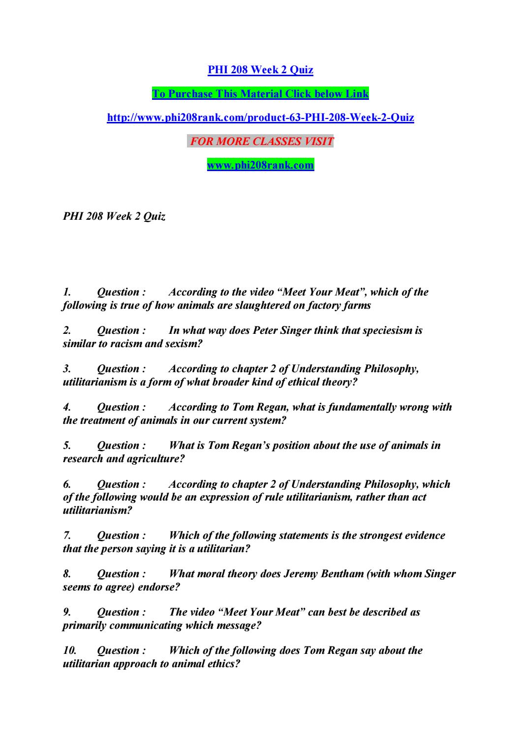 phi 208 peter singer Phi 208 week 2 quiz answers (new 2017) tom regan's view of animals is that: what is speciesism according to peter singer's account what is a key feature of utilitarianism according to the assigned texts.