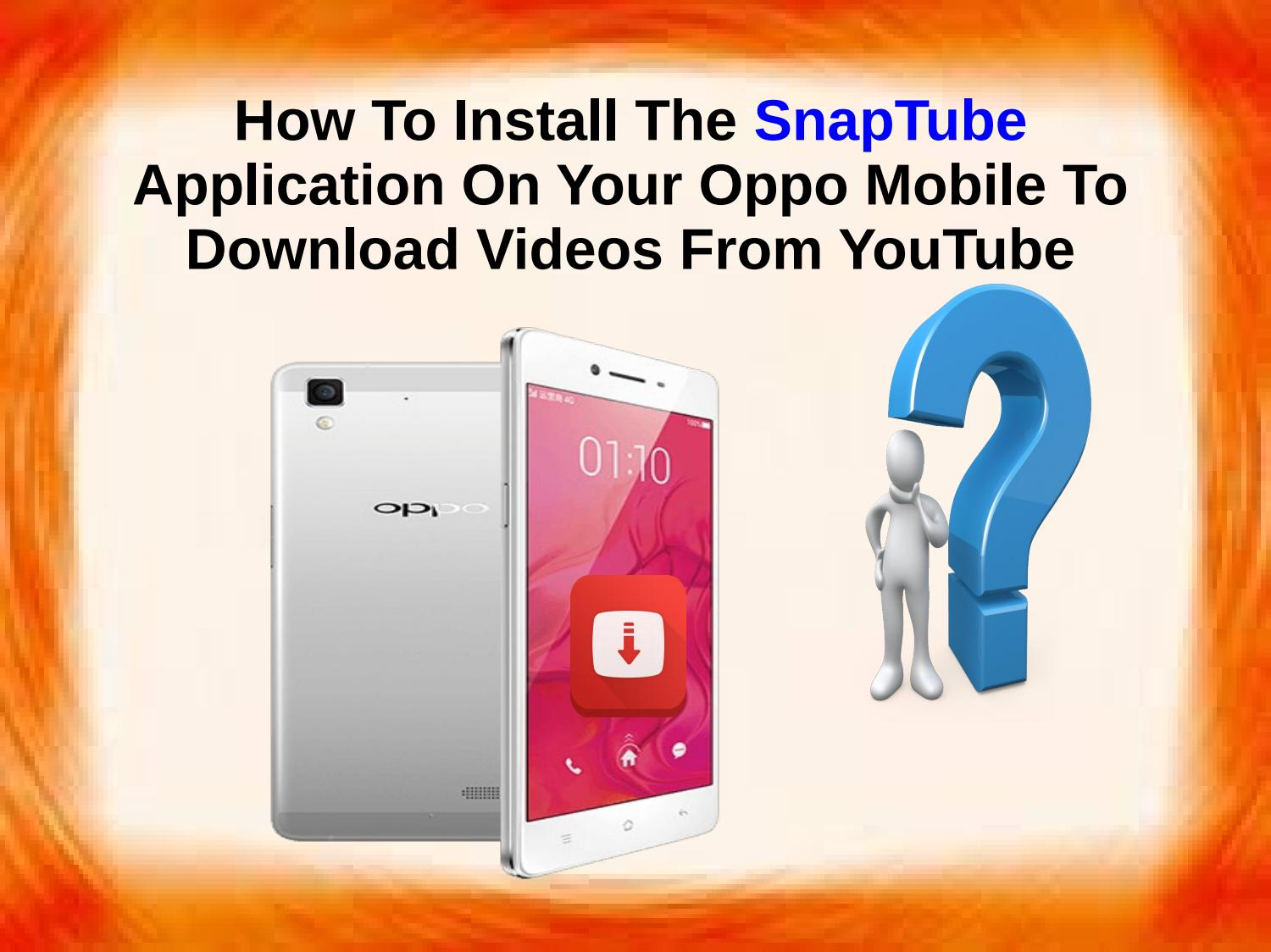 How To Install The SnapTube Application On Your Oppo Mobile To