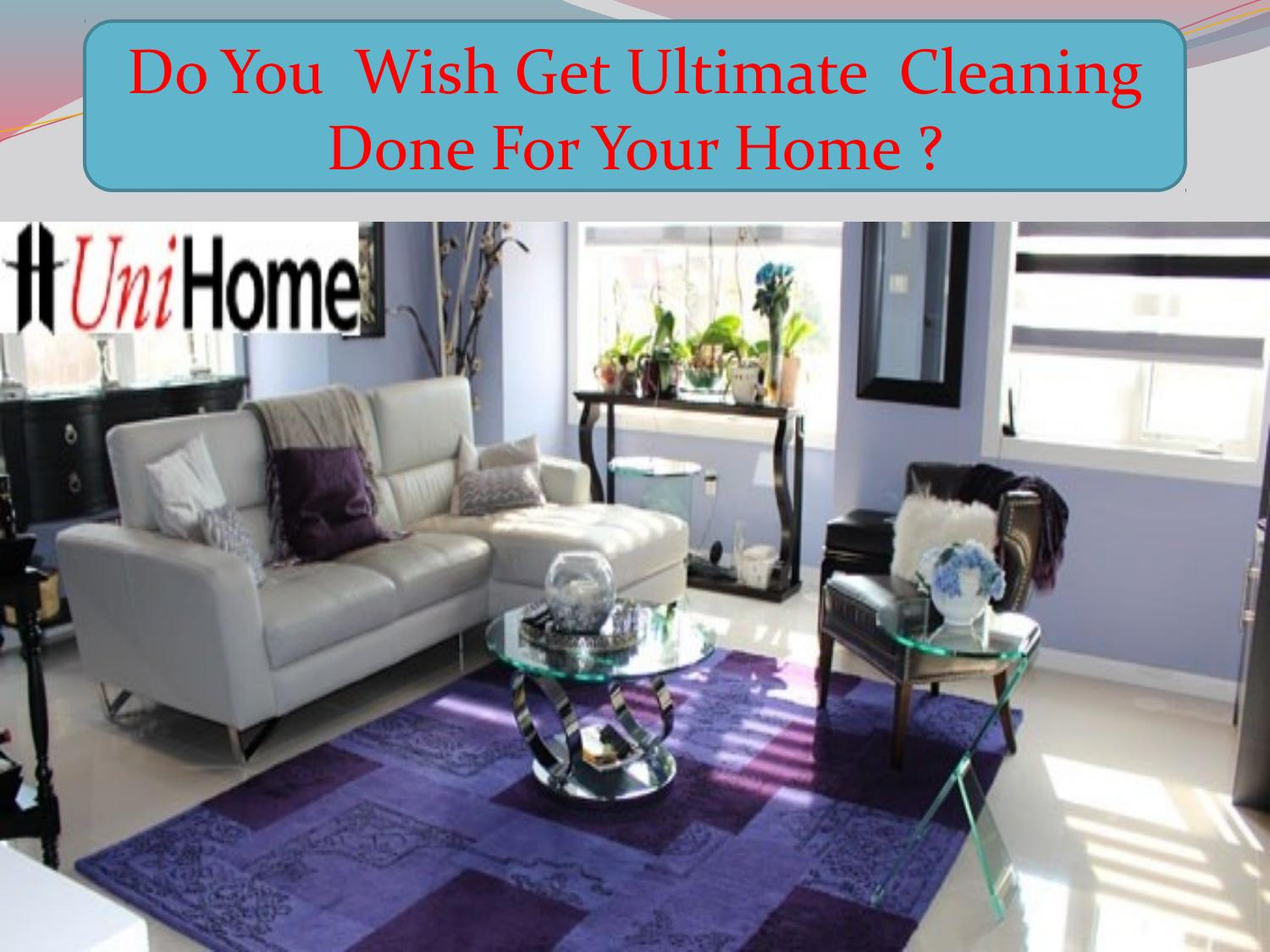 Do you wish get ultimate cleaning done for your home