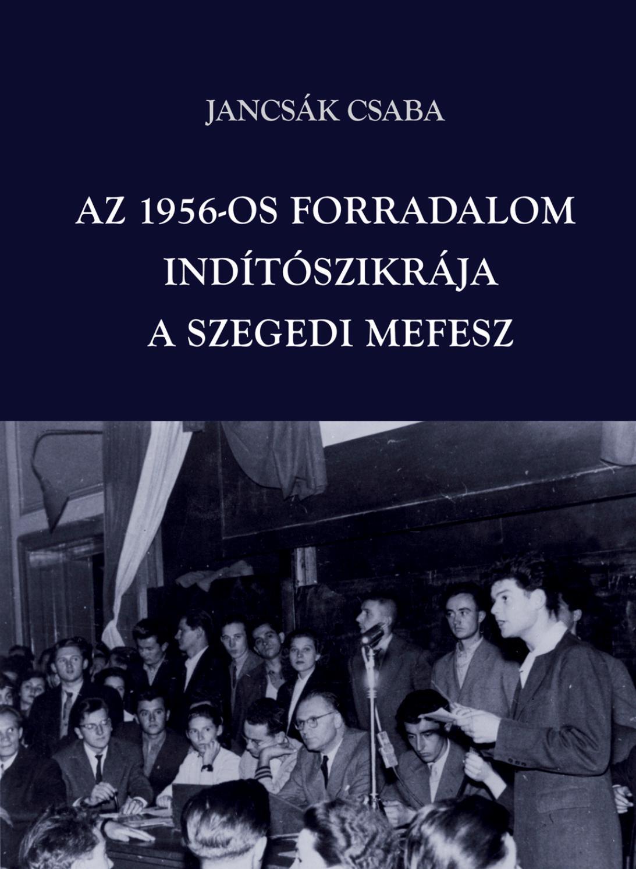 3f395a1cd0 Jancsák Csaba (2016) Az 1956-os forradalom indítószikrája a szegedi MEFESZ  by Belvedere Meridionale - issuu