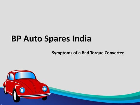 Torque Converter Symptoms >> Symptoms Of A Bad Torque Converter By Bp Auto Spares India Issuu