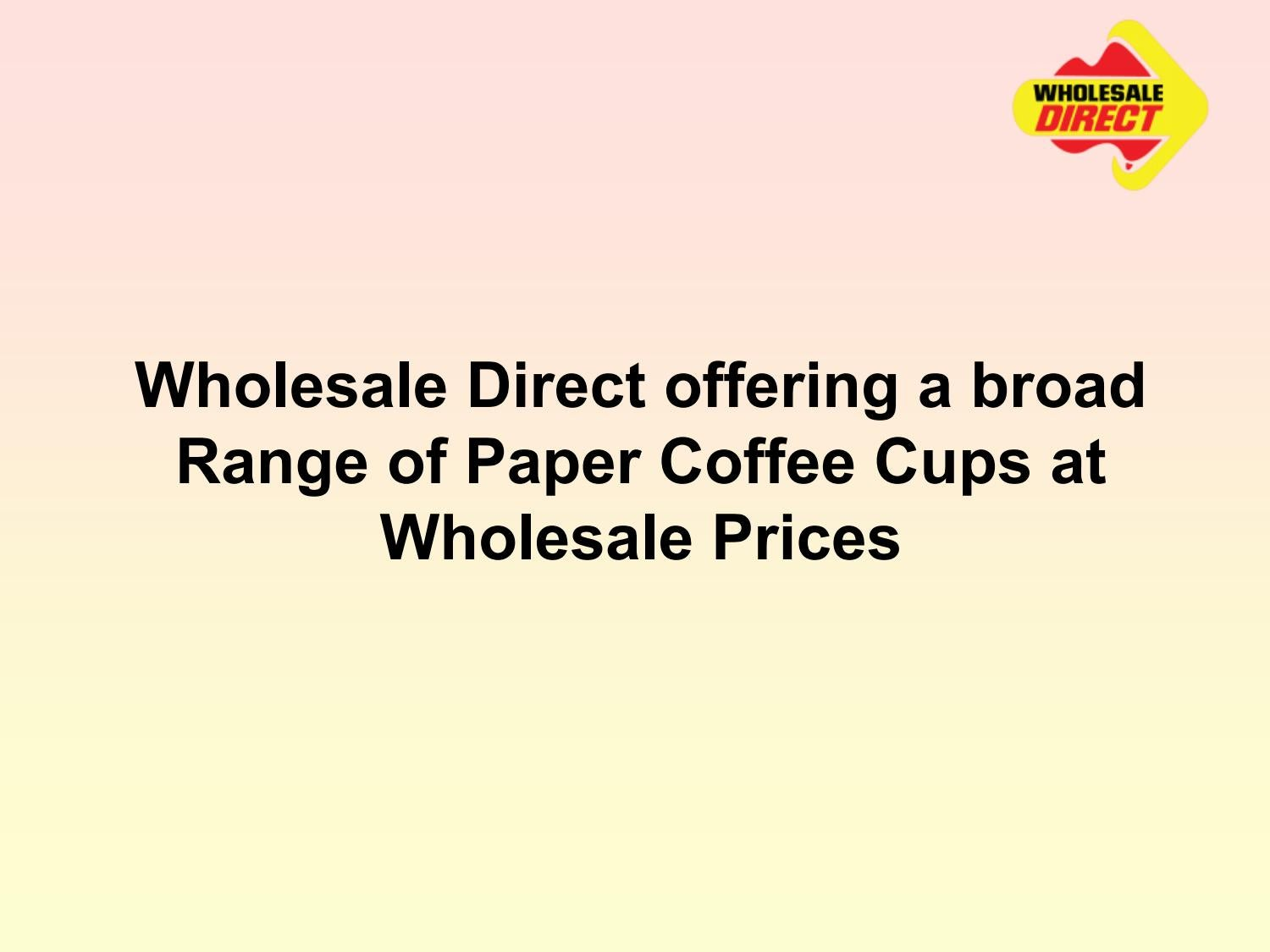 Wholesale Direct offering a broad Range of Paper Coffee Cups