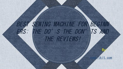 754ecc7e931104 BEST SEWING MACHINE FOR BEGINN ERS  THE DO S THE DON TS AND THE REVIEWS!  Bysewkitkit.com