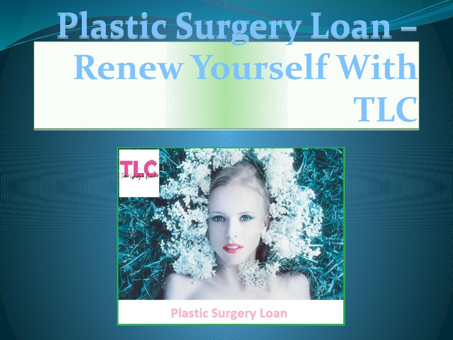 Plastic Surgery Loan – Renew Yourself With TLC by Total