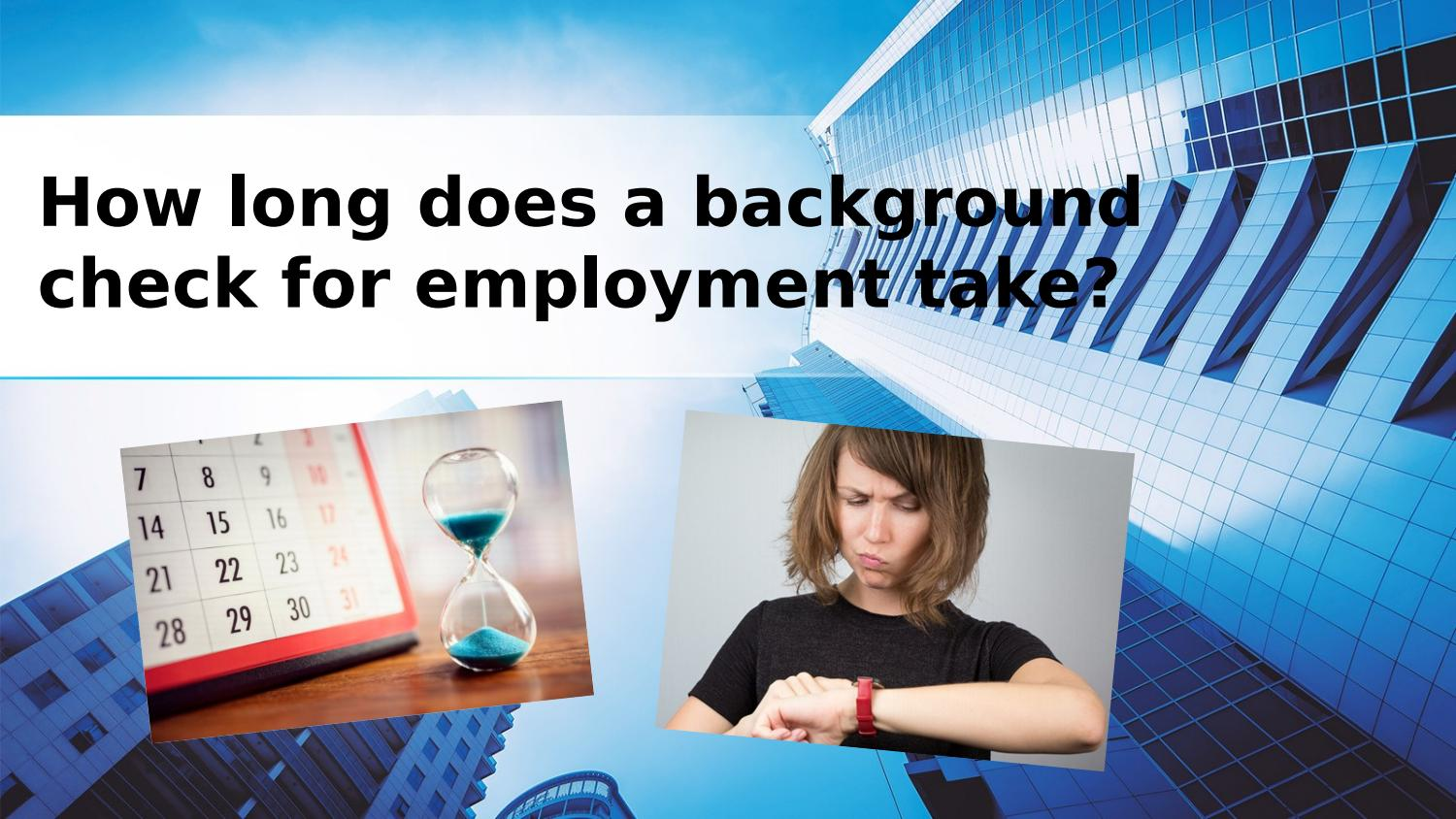 How long does a background check for employment take? by