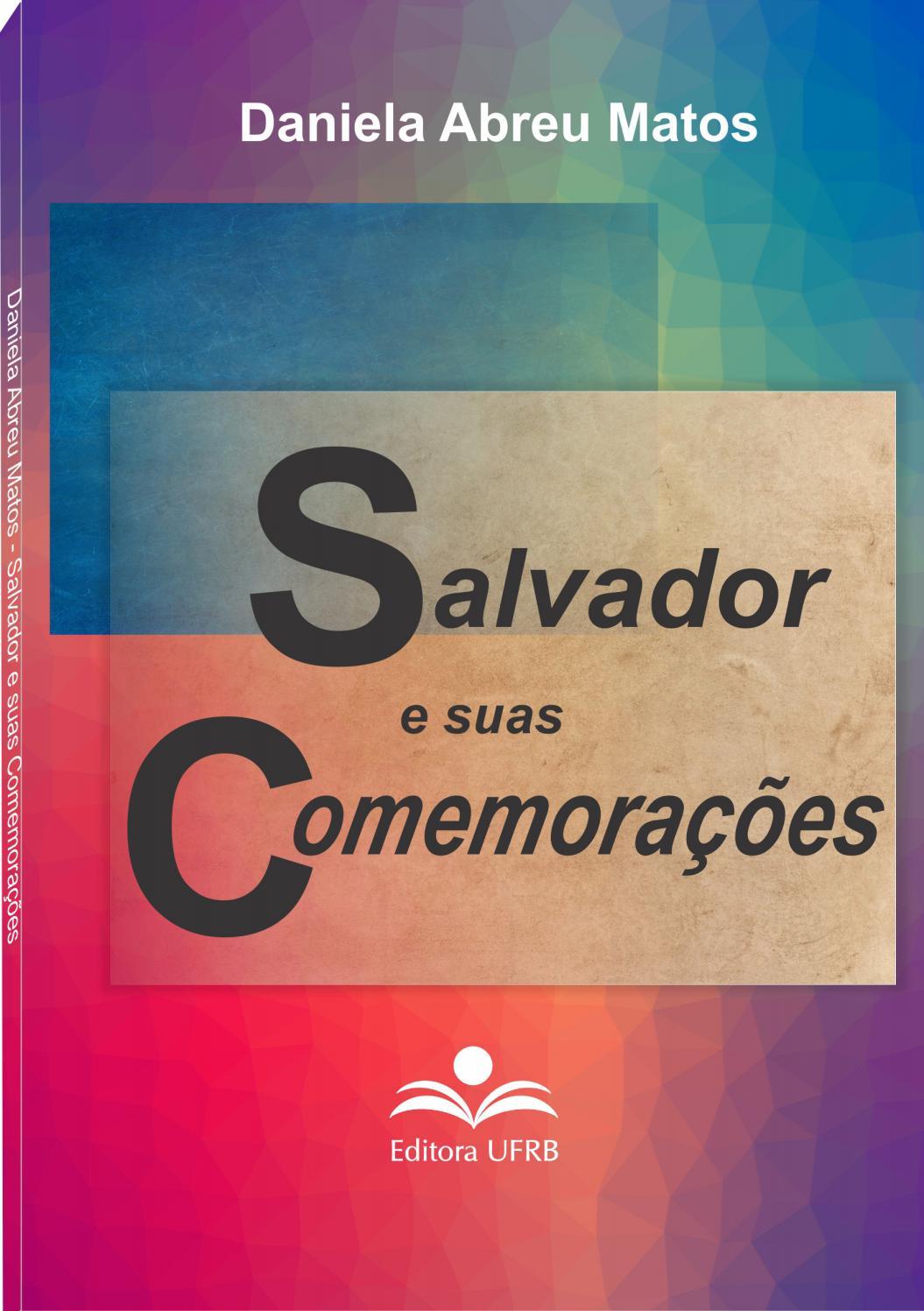 7e4dd57ee6b1b SALVADOR E SUAS COMEMORAÇÕES: MEMÓRIA E IDENTIDADE EM NARRATIVAS OFICIAIS  by EDUFRB - issuu