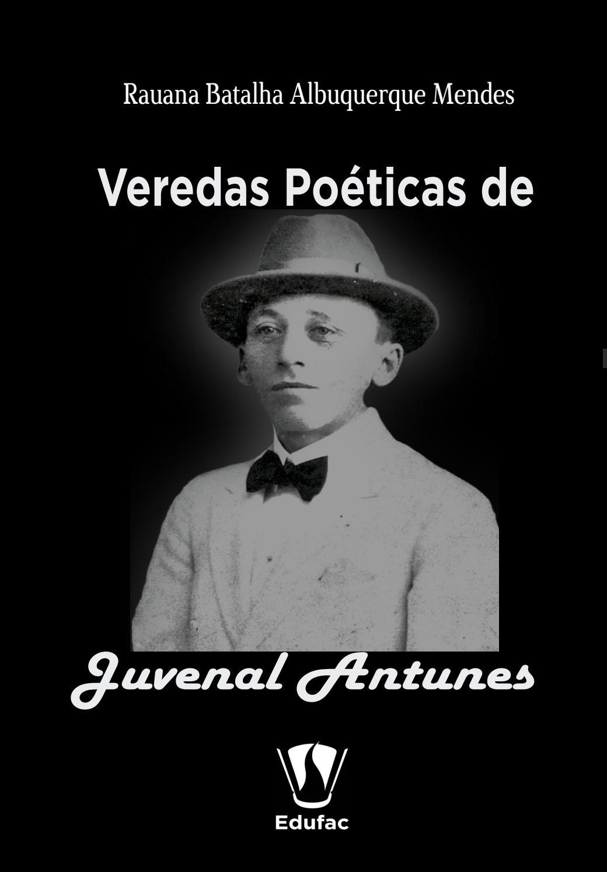 133009637b VEREDAS POÉTICAS DE JUVENAL ANTUNES by Editora Edufac - issuu