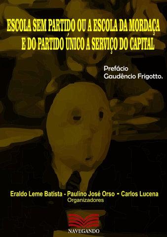 2646d9735 ESCOLA SEM PARTIDO OU A ESCOLA DA MORDAÇA E DO PARTIDO ÚNICO A SERVIÇO DO  CAPITAL Prefácio Gaudêncio Frigotto.