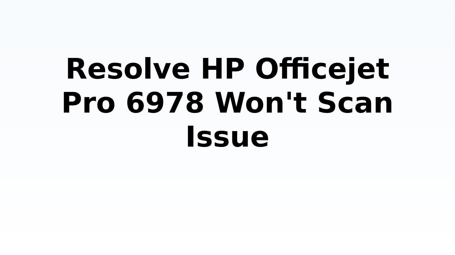 Solve HP Officejet Pro 6978 Won't Scan Issue by techiebee18