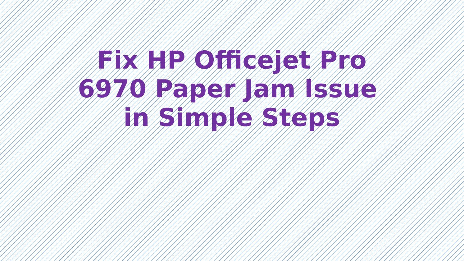 Fix HP Officejet Pro 6970 Paper Jam Issue in Simple Steps by