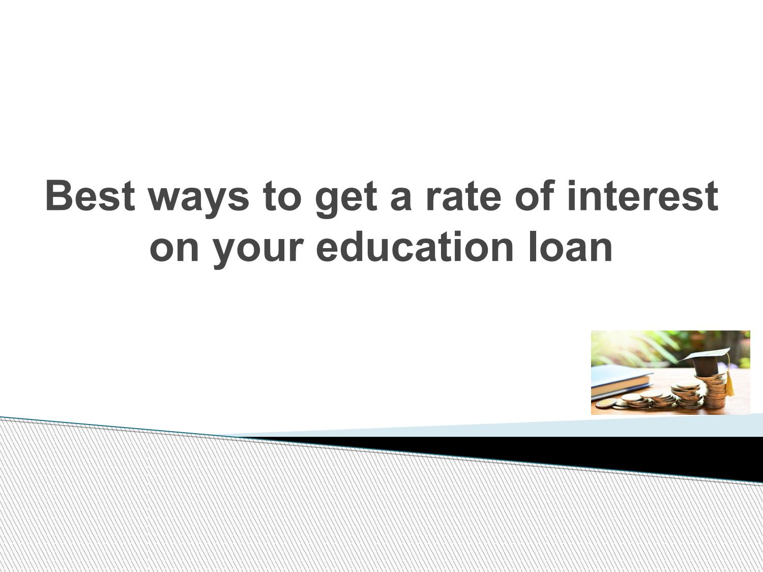Best ways to get a rate of interest on your education loan