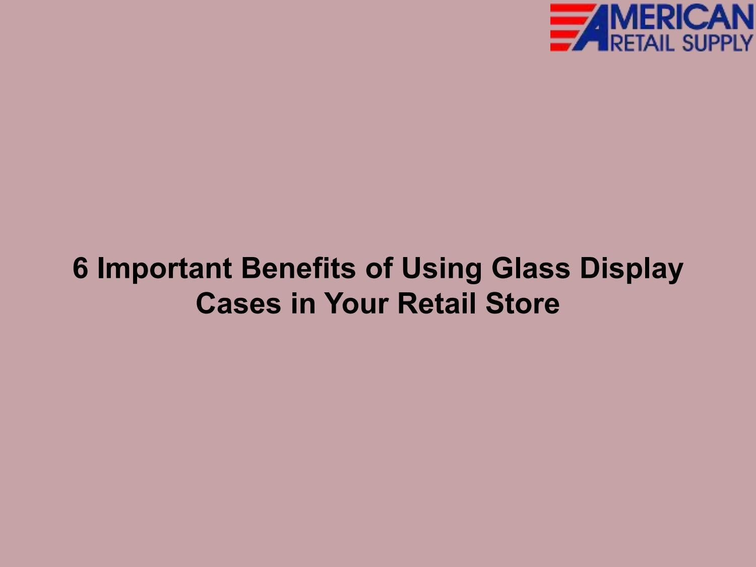 6 Important Benefits of Using Glass Display Cases in Your Retail Store